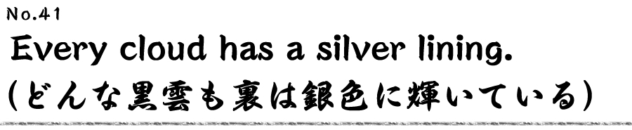 Every cloud has a silver lining. (どんな黒雲も裏は銀色に輝いている)